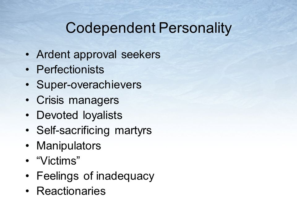 Codependent Personality Ardent approval seekers Perfectionists Super-overachievers Crisis managers Devoted loyalists Self-sacrificing martyrs Manipulators Victims Feelings of inadequacy Reactionaries