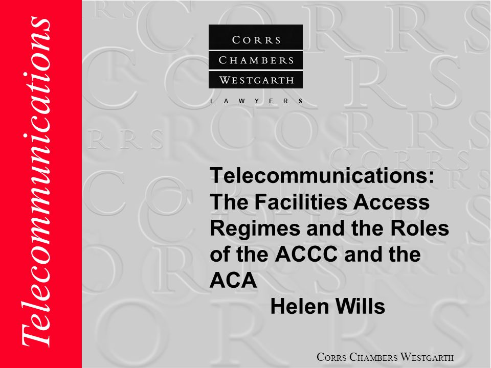 C ORRS C HAMBERS W ESTGARTH L A W Y E R S Telecommunications Telecommunications: The Facilities Access Regimes and the Roles of the ACCC and the ACA Helen Wills