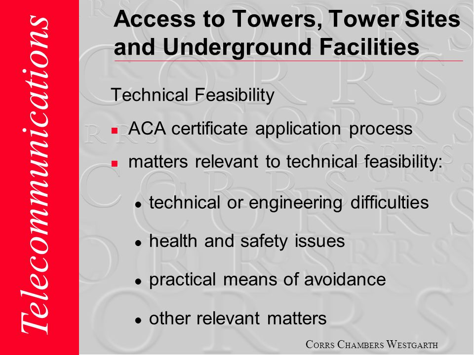C ORRS C HAMBERS W ESTGARTH Telecommunications Access to Towers, Tower Sites and Underground Facilities Technical Feasibility ACA certificate application process matters relevant to technical feasibility: technical or engineering difficulties health and safety issues practical means of avoidance other relevant matters