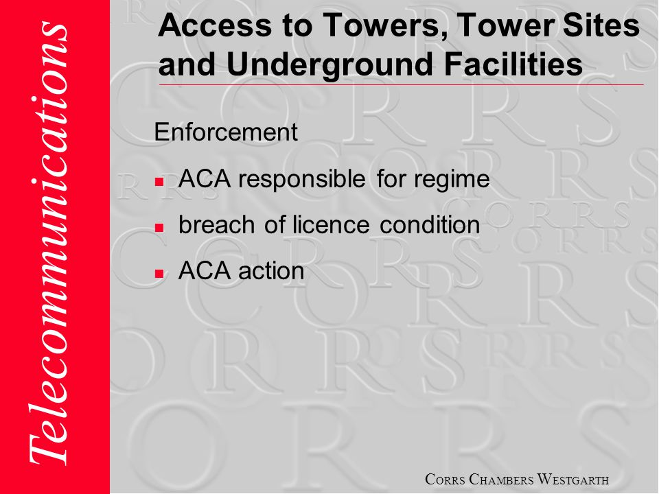 C ORRS C HAMBERS W ESTGARTH Telecommunications Access to Towers, Tower Sites and Underground Facilities Enforcement ACA responsible for regime breach of licence condition ACA action