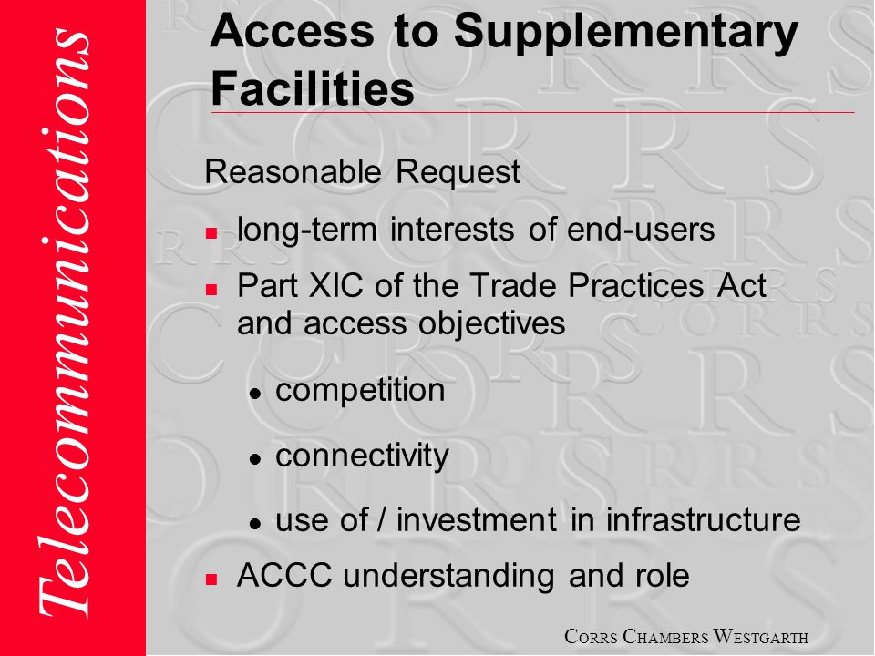 C ORRS C HAMBERS W ESTGARTH Telecommunications Access to Supplementary Facilities Reasonable Request long-term interests of end-users Part XIC of the Trade Practices Act and access objectives competition connectivity use of / investment in infrastructure ACCC understanding and role