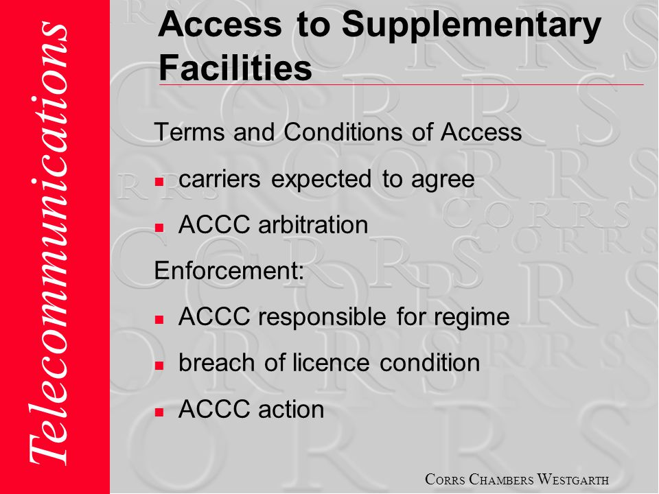C ORRS C HAMBERS W ESTGARTH Telecommunications Access to Supplementary Facilities Terms and Conditions of Access carriers expected to agree ACCC arbitration Enforcement: ACCC responsible for regime breach of licence condition ACCC action