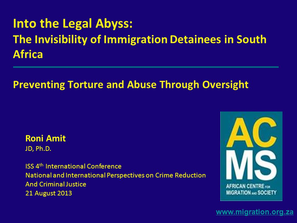www.migration.org.za Into the Legal Abyss: The Invisibility of Immigration Detainees in South Africa Preventing Torture and Abuse Through Oversight Roni Amit JD, Ph.D.