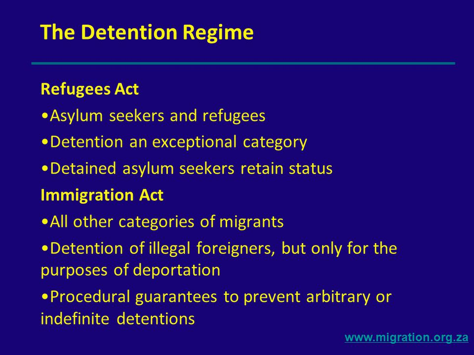www.migration.org.za Repercussions of Securitization 1)Merging of Asylum and Immigration Regimes  detention of asylum seekers as illegal foreigners 2)General failure to adhere to procedural guarantees in the Immigration Act: detentions not governed by law EFFECT: Lindela has become a legal abyss: no legal identity in detention