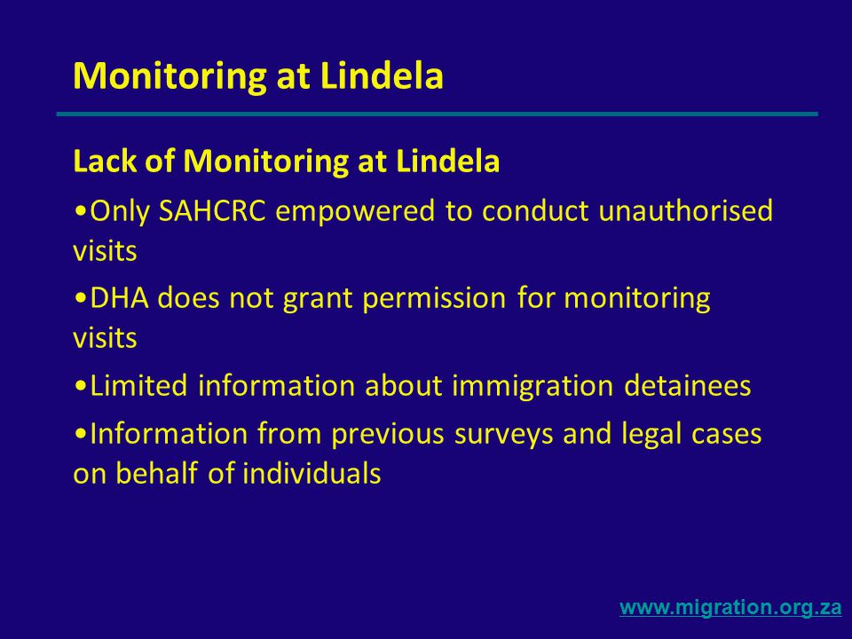 www.migration.org.za Monitoring at Lindela Lack of Monitoring at Lindela Only SAHCRC empowered to conduct unauthorised visits DHA does not grant permission for monitoring visits Limited information about immigration detainees Information from previous surveys and legal cases on behalf of individuals