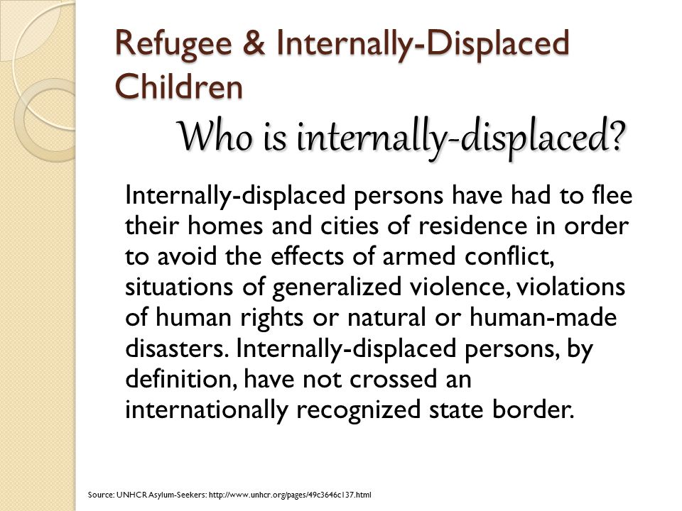 Refugee & Internally-Displaced Children Internally-displaced persons have had to flee their homes and cities of residence in order to avoid the effects of armed conflict, situations of generalized violence, violations of human rights or natural or human-made disasters.