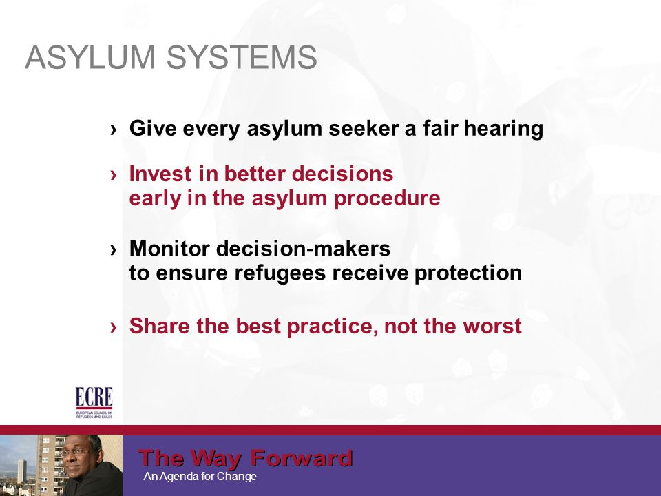 An Agenda for Change ASYLUM SYSTEMS ›Give every asylum seeker a fair hearing ›Invest in better decisions early in the asylum procedure ›Monitor decision-makers to ensure refugees receive protection ›Share the best practice, not the worst