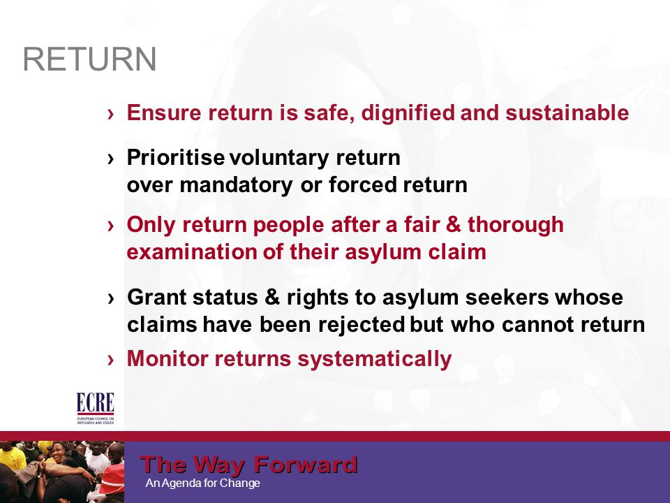 An Agenda for Change RETURN ›Ensure return is safe, dignified and sustainable ›Only return people after a fair & thorough examination of their asylum claim ›Grant status & rights to asylum seekers whose claims have been rejected but who cannot return ›Prioritise voluntary return over mandatory or forced return ›Monitor returns systematically