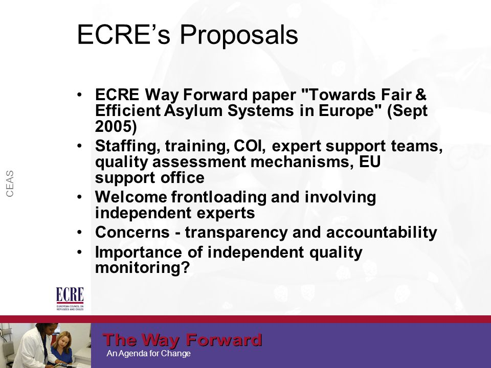 An Agenda for Change CEAS ECRE's Proposals ECRE Way Forward paper Towards Fair & Efficient Asylum Systems in Europe (Sept 2005) Staffing, training, COI, expert support teams, quality assessment mechanisms, EU support office Welcome frontloading and involving independent experts Concerns - transparency and accountability Importance of independent quality monitoring