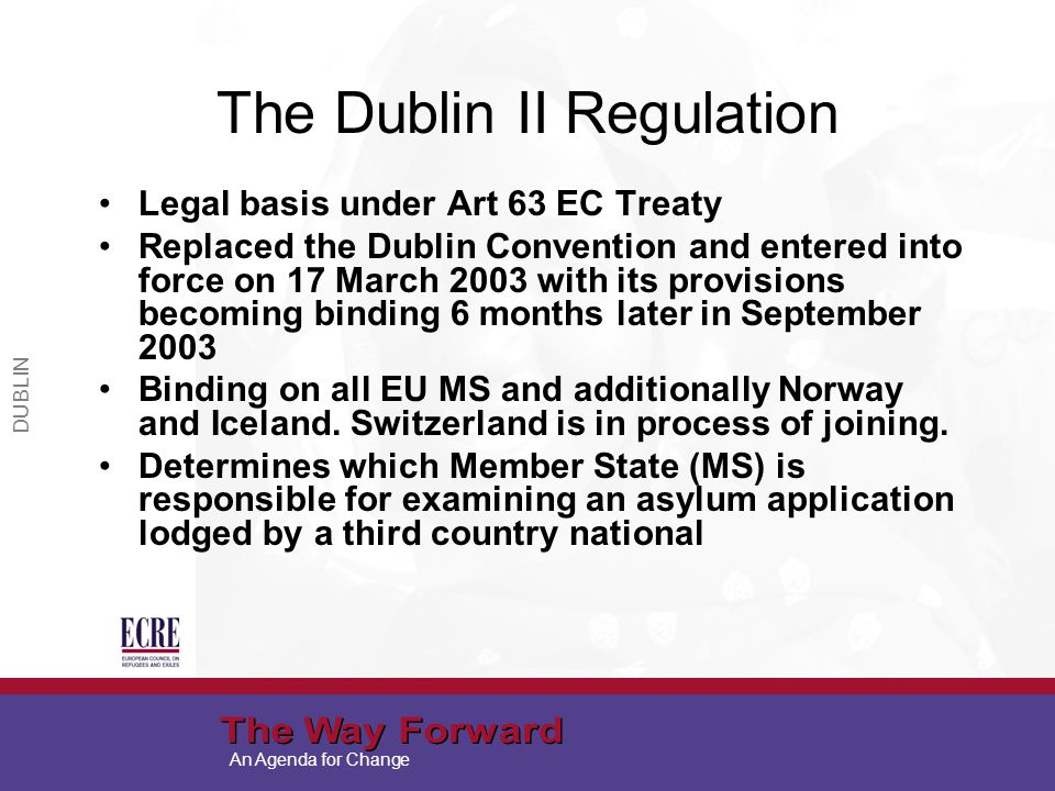 An Agenda for Change The Dublin II Regulation Legal basis under Art 63 EC Treaty Replaced the Dublin Convention and entered into force on 17 March 2003 with its provisions becoming binding 6 months later in September 2003 Binding on all EU MS and additionally Norway and Iceland.
