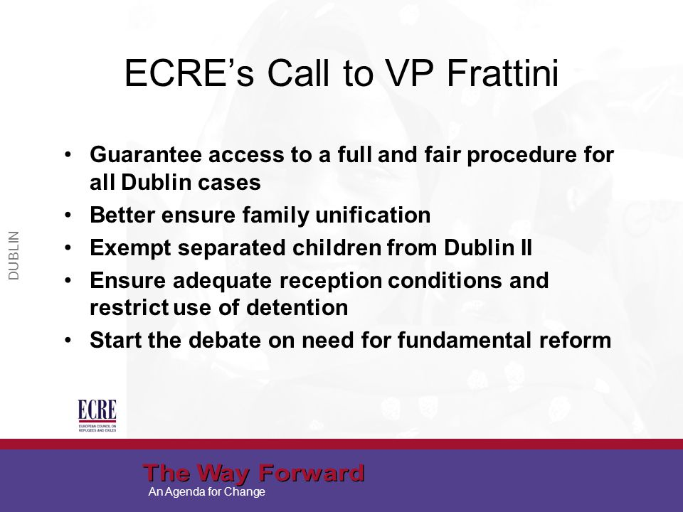 An Agenda for Change ECRE's Call to VP Frattini Guarantee access to a full and fair procedure for all Dublin cases Better ensure family unification Exempt separated children from Dublin II Ensure adequate reception conditions and restrict use of detention Start the debate on need for fundamental reform DUBLIN