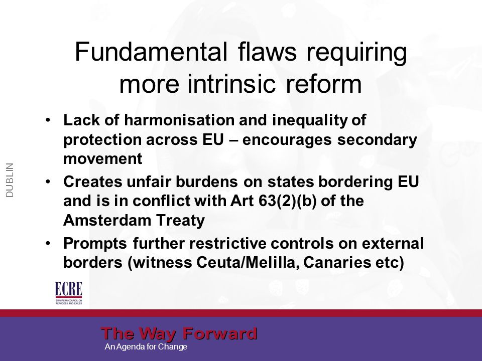 An Agenda for Change Fundamental flaws requiring more intrinsic reform Lack of harmonisation and inequality of protection across EU – encourages secondary movement Creates unfair burdens on states bordering EU and is in conflict with Art 63(2)(b) of the Amsterdam Treaty Prompts further restrictive controls on external borders (witness Ceuta/Melilla, Canaries etc) DUBLIN
