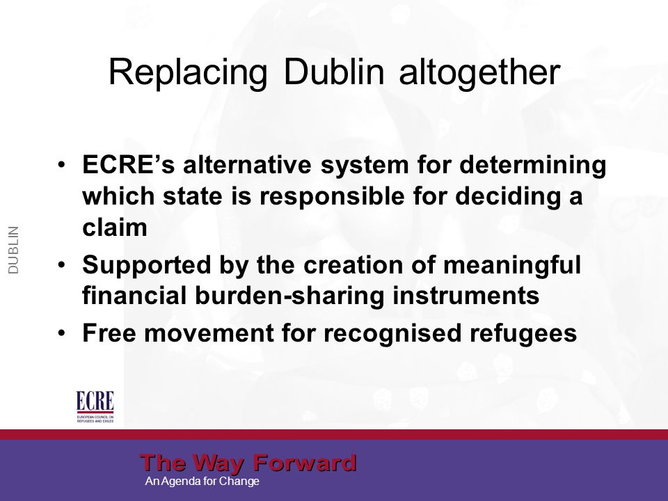 An Agenda for Change Replacing Dublin altogether ECRE's alternative system for determining which state is responsible for deciding a claim Supported by the creation of meaningful financial burden-sharing instruments Free movement for recognised refugees DUBLIN