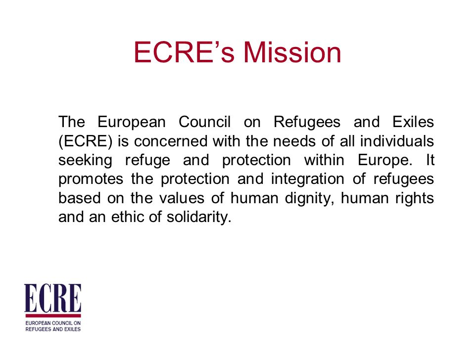 ECRE's Mission The European Council on Refugees and Exiles (ECRE) is concerned with the needs of all individuals seeking refuge and protection within Europe.