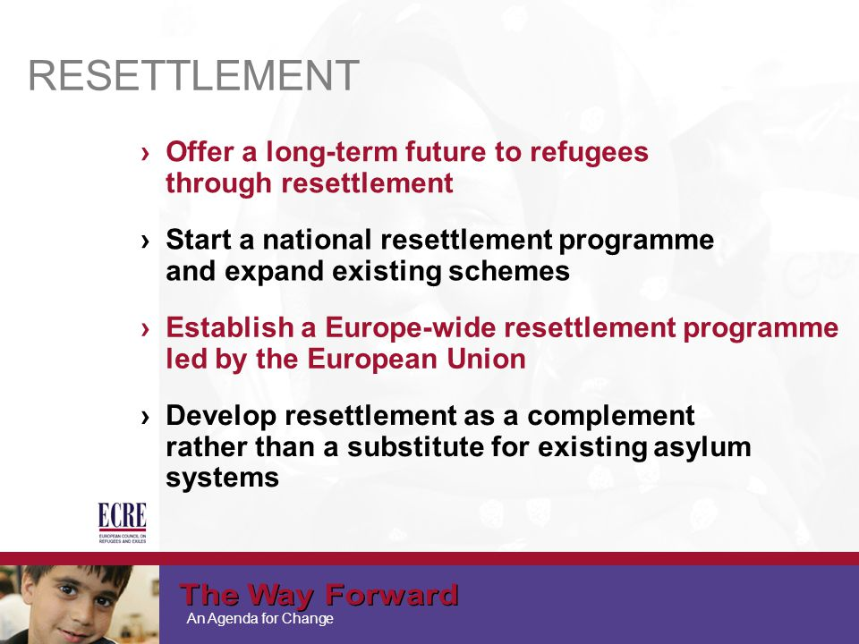 An Agenda for Change ›Offer a long-term future to refugees through resettlement ›Start a national resettlement programme and expand existing schemes RESETTLEMENT ›Establish a Europe-wide resettlement programme led by the European Union ›Develop resettlement as a complement rather than a substitute for existing asylum systems