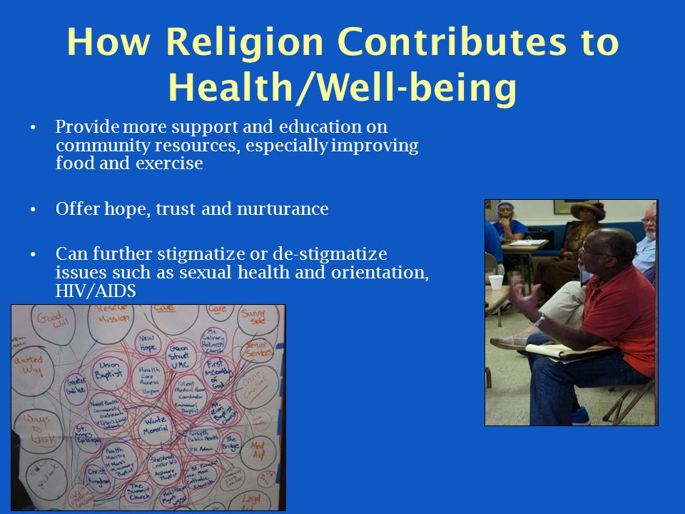 How Religion Contributes to Health/Well-being Provide more support and education on community resources, especially improving food and exercise Offer hope, trust and nurturance Can further stigmatize or de-stigmatize issues such as sexual health and orientation, HIV/AIDS