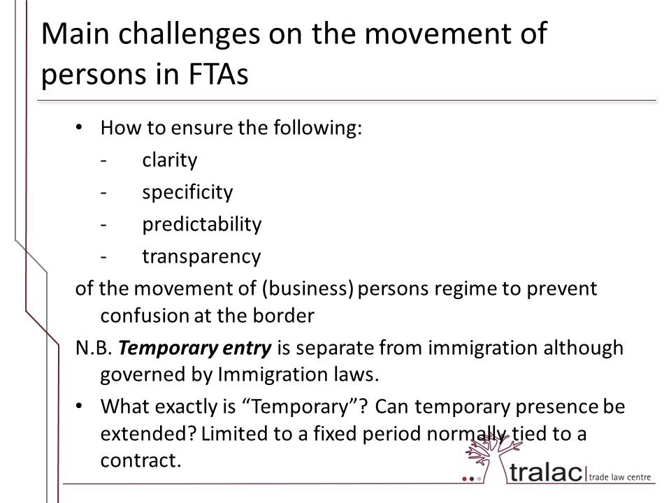 Main challenges on the movement of persons in FTAs How to ensure the following: -clarity -specificity -predictability -transparency of the movement of (business) persons regime to prevent confusion at the border N.B.