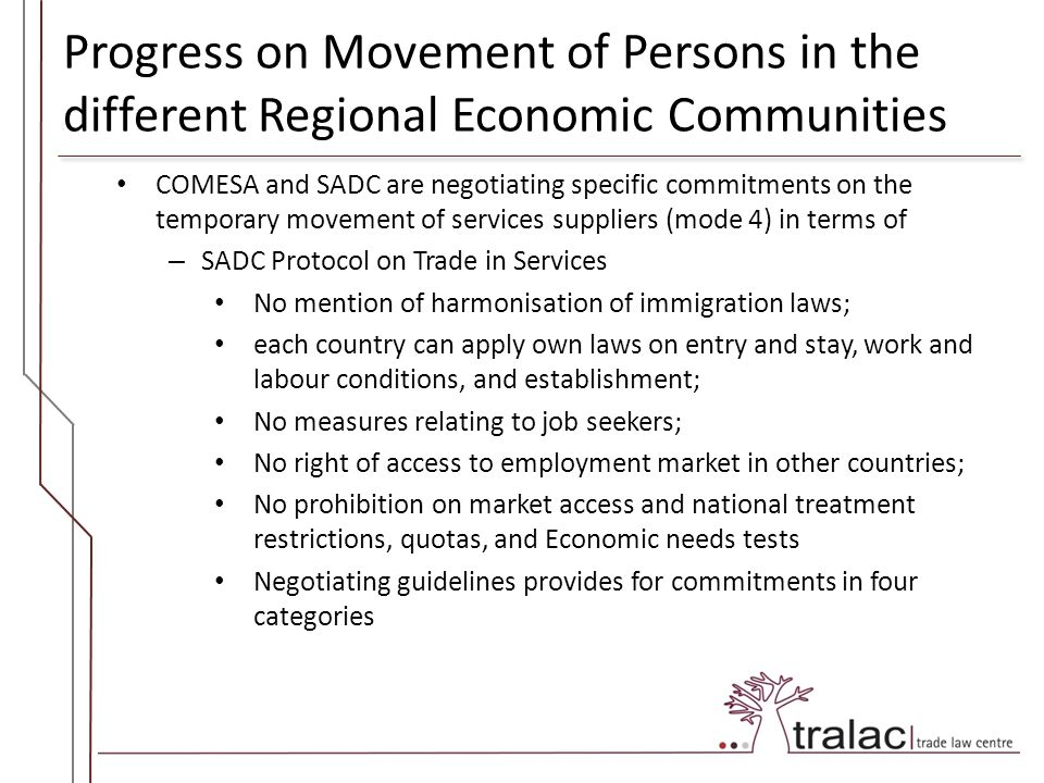 Progress on Movement of Persons in the different Regional Economic Communities COMESA and SADC are negotiating specific commitments on the temporary movement of services suppliers (mode 4) in terms of – SADC Protocol on Trade in Services No mention of harmonisation of immigration laws; each country can apply own laws on entry and stay, work and labour conditions, and establishment; No measures relating to job seekers; No right of access to employment market in other countries; No prohibition on market access and national treatment restrictions, quotas, and Economic needs tests Negotiating guidelines provides for commitments in four categories