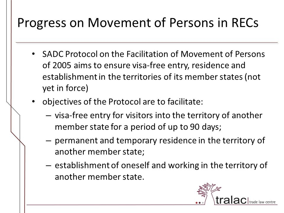 Progress on Movement of Persons in RECs SADC Protocol on the Facilitation of Movement of Persons of 2005 aims to ensure visa-free entry, residence and establishment in the territories of its member states (not yet in force) objectives of the Protocol are to facilitate: – visa-free entry for visitors into the territory of another member state for a period of up to 90 days; – permanent and temporary residence in the territory of another member state; – establishment of oneself and working in the territory of another member state.
