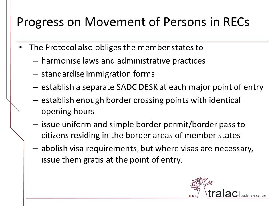 Progress on Movement of Persons in RECs The Protocol also obliges the member states to – harmonise laws and administrative practices – standardise immigration forms – establish a separate SADC DESK at each major point of entry – establish enough border crossing points with identical opening hours – issue uniform and simple border permit/border pass to citizens residing in the border areas of member states – abolish visa requirements, but where visas are necessary, issue them gratis at the point of entry.