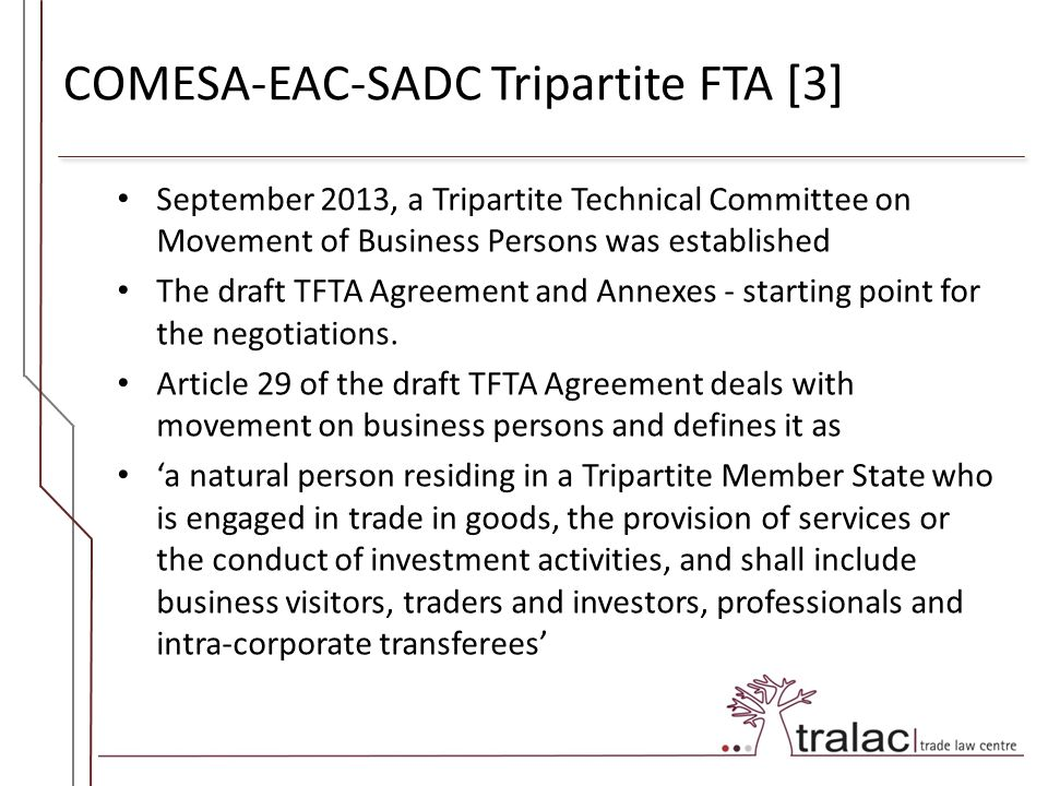 COMESA-EAC-SADC Tripartite FTA [3] September 2013, a Tripartite Technical Committee on Movement of Business Persons was established The draft TFTA Agreement and Annexes - starting point for the negotiations.