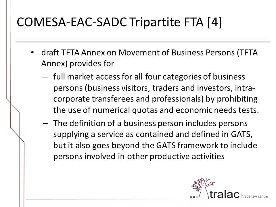 COMESA-EAC-SADC Tripartite FTA [4] draft TFTA Annex on Movement of Business Persons (TFTA Annex) provides for – full market access for all four categories of business persons (business visitors, traders and investors, intra- corporate transferees and professionals) by prohibiting the use of numerical quotas and economic needs tests.