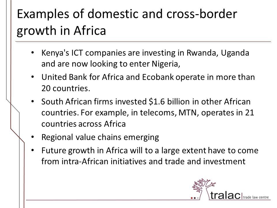 Examples of domestic and cross-border growth in Africa Kenya s ICT companies are investing in Rwanda, Uganda and are now looking to enter Nigeria, United Bank for Africa and Ecobank operate in more than 20 countries.