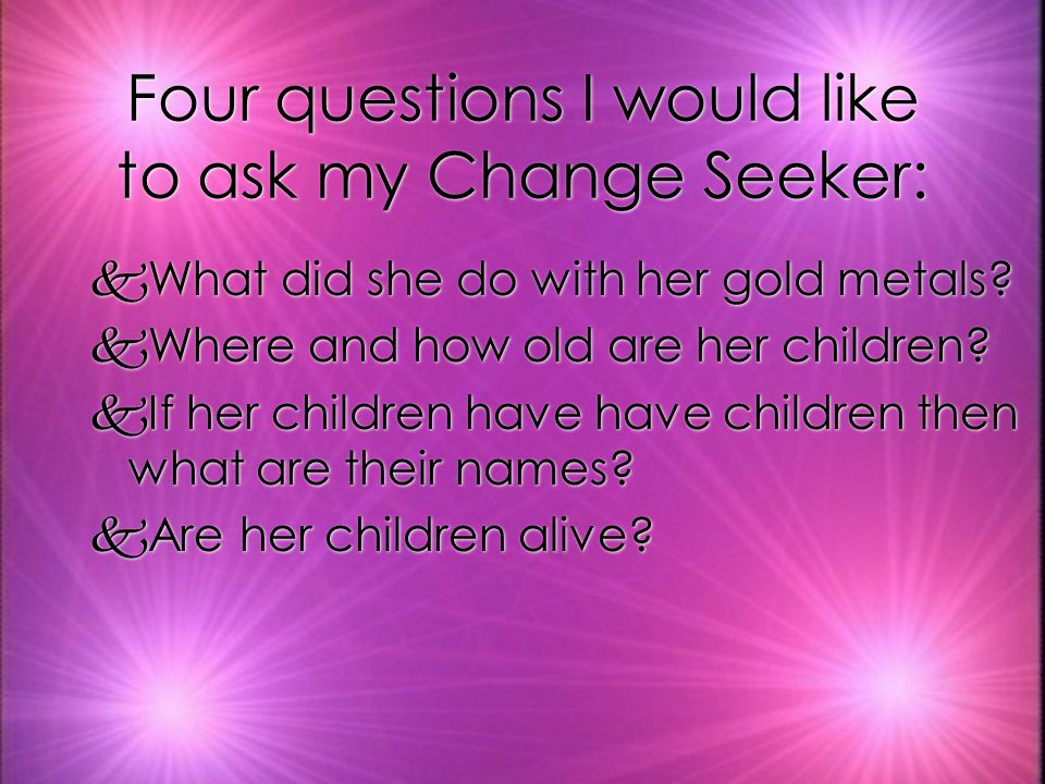 Four questions I would like to ask my Change Seeker: kWhat did she do with her gold metals.