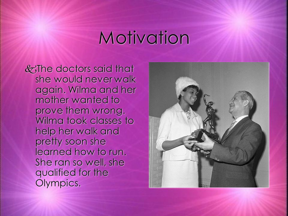Motivation kThe doctors said that she would never walk again. Wilma and her mother wanted to prove them wrong. Wilma took classes to help her walk and