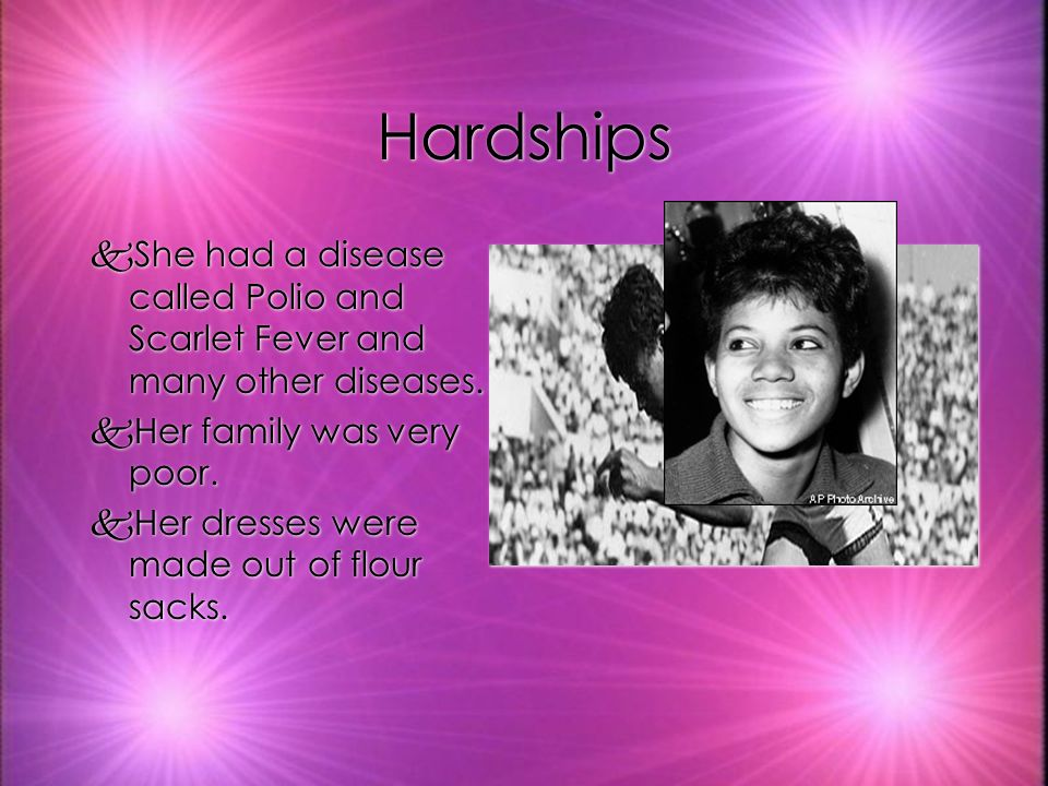 Hardships kShe had a disease called Polio and Scarlet Fever and many other diseases.
