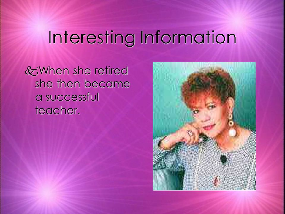 Interesting Information kWhen she retired she then became a successful teacher.
