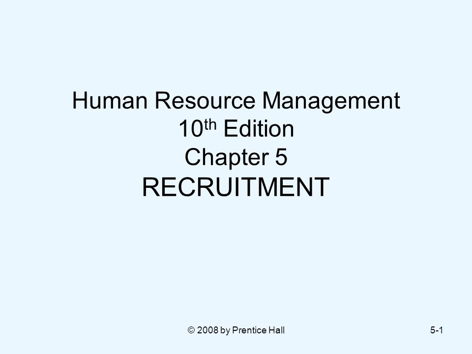 © 2008 by Prentice Hall5-1 Human Resource Management 10 th Edition Chapter 5 RECRUITMENT