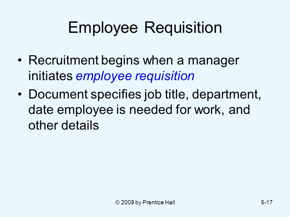 © 2008 by Prentice Hall5-17 Employee Requisition Recruitment begins when a manager initiates employee requisition Document specifies job title, department, date employee is needed for work, and other details