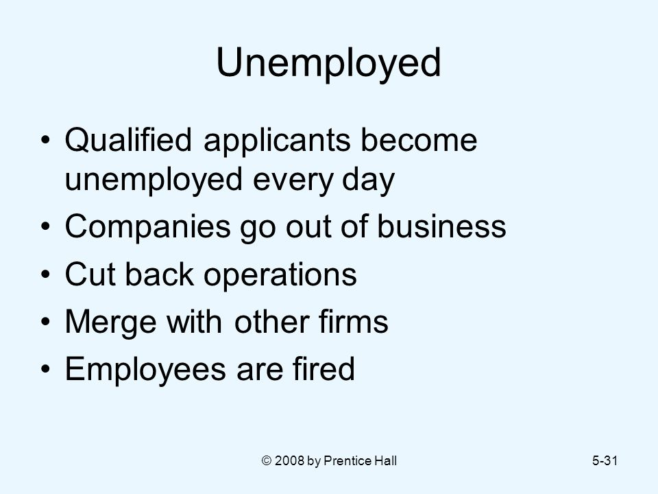 © 2008 by Prentice Hall5-31 Unemployed Qualified applicants become unemployed every day Companies go out of business Cut back operations Merge with other firms Employees are fired