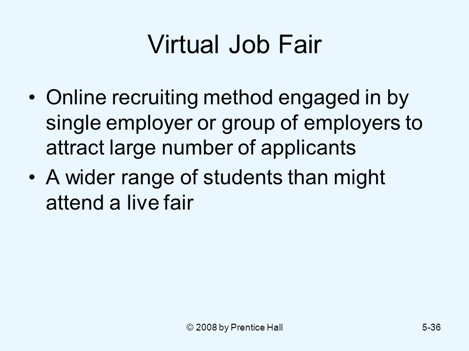 © 2008 by Prentice Hall5-36 Virtual Job Fair Online recruiting method engaged in by single employer or group of employers to attract large number of applicants A wider range of students than might attend a live fair