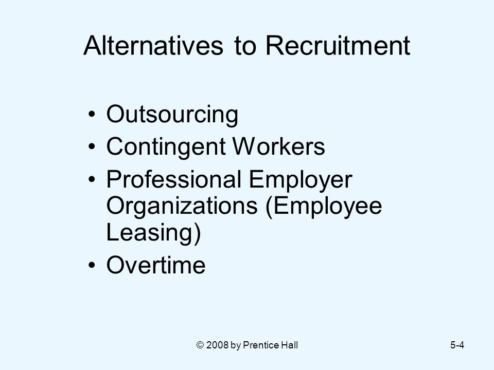 © 2008 by Prentice Hall5-4 Alternatives to Recruitment Outsourcing Contingent Workers Professional Employer Organizations (Employee Leasing) Overtime