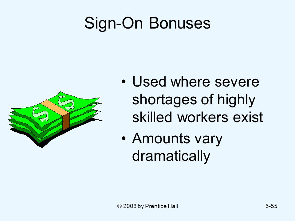 © 2008 by Prentice Hall5-55 Sign-On Bonuses Used where severe shortages of highly skilled workers exist Amounts vary dramatically