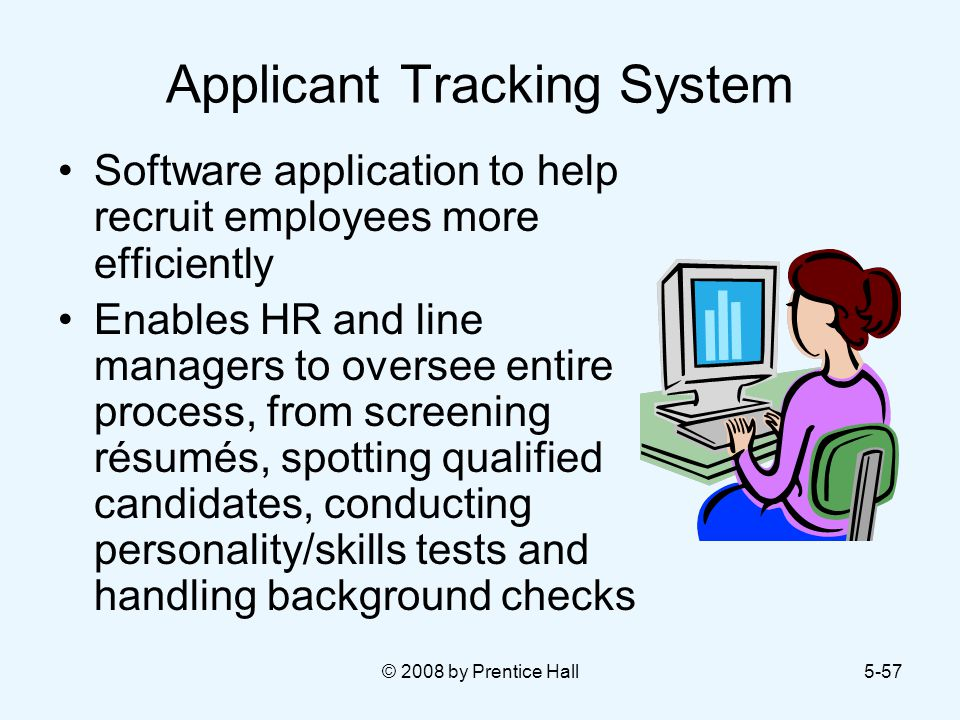 © 2008 by Prentice Hall5-57 Applicant Tracking System Software application to help recruit employees more efficiently Enables HR and line managers to oversee entire process, from screening résumés, spotting qualified candidates, conducting personality/skills tests and handling background checks