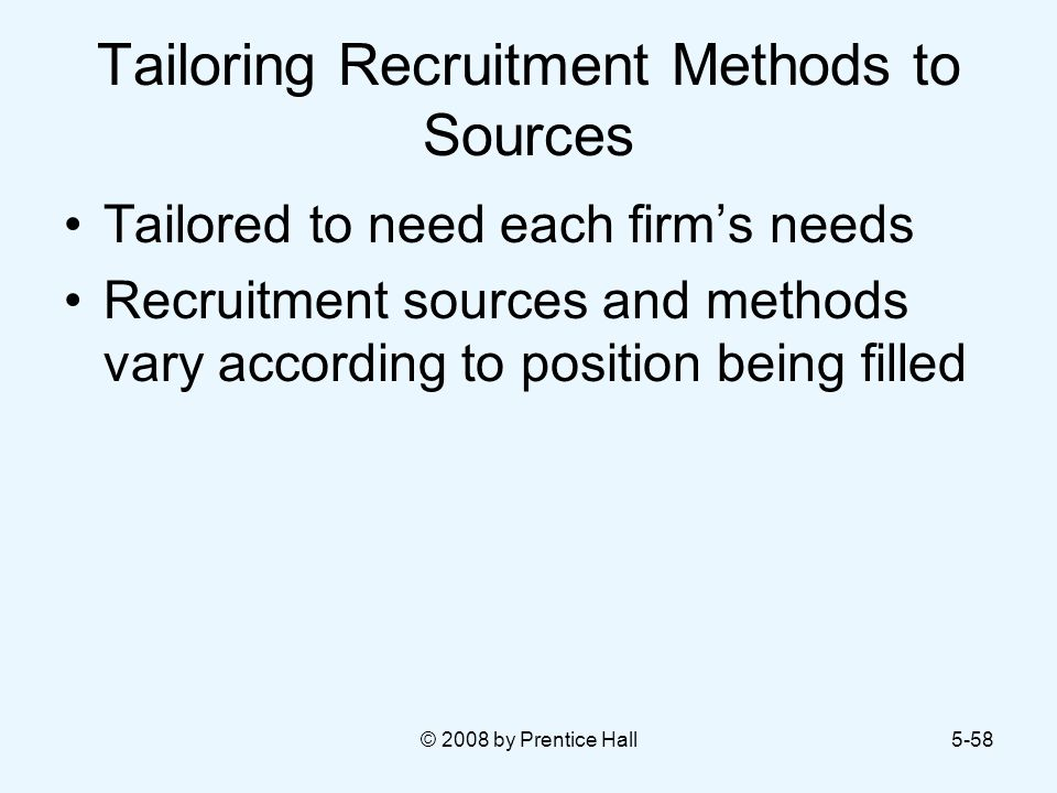 © 2008 by Prentice Hall5-58 Tailoring Recruitment Methods to Sources Tailored to need each firm's needs Recruitment sources and methods vary according to position being filled