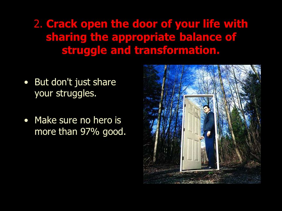 2. Crack open the door of your life with sharing the appropriate balance of struggle and transformation. But don't just share your struggles. Make sur