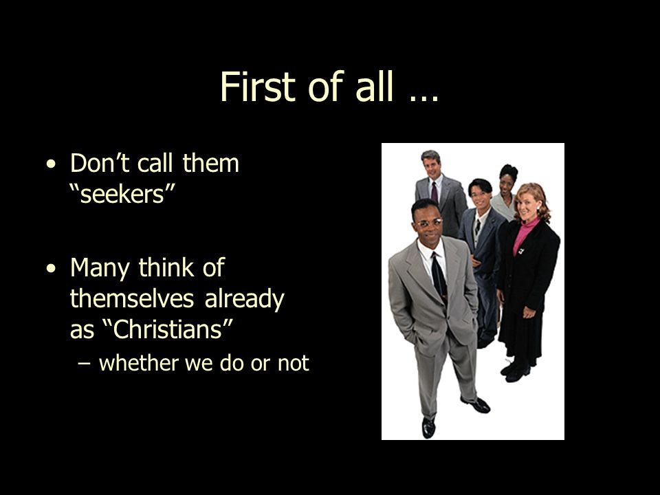 First of all … Don't call them seekers Many think of themselves already as Christians –whether we do or not