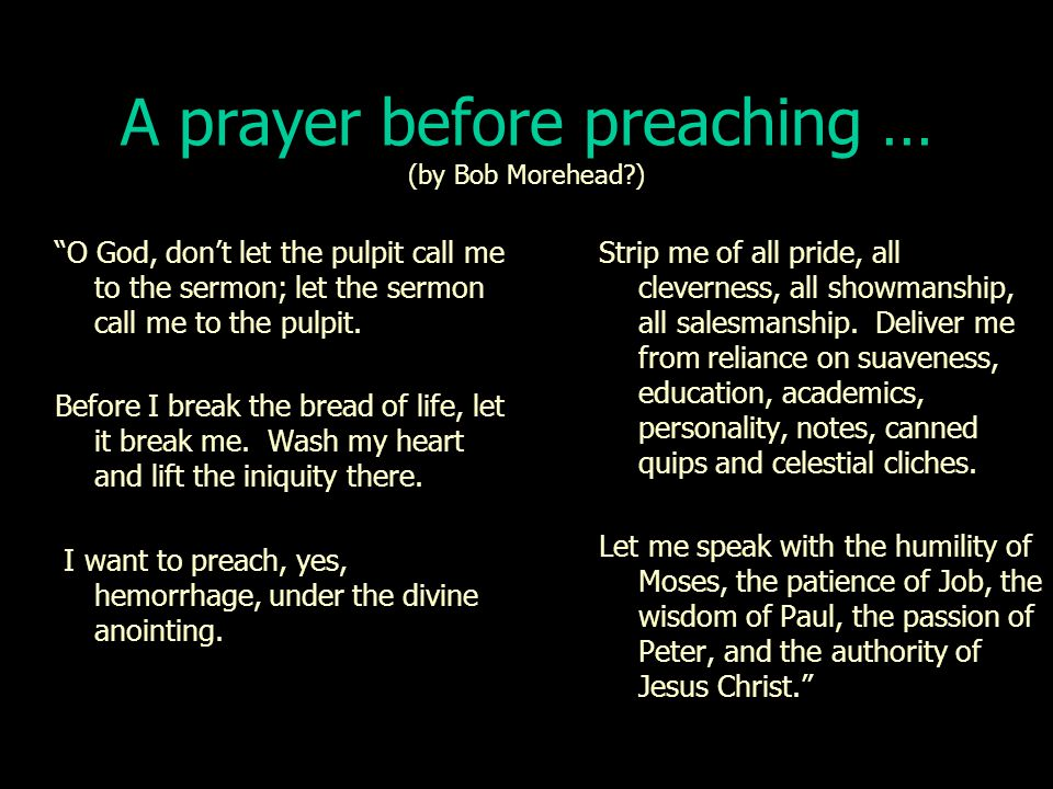 A prayer before preaching … (by Bob Morehead?) O God, don't let the pulpit call me to the sermon; let the sermon call me to the pulpit.