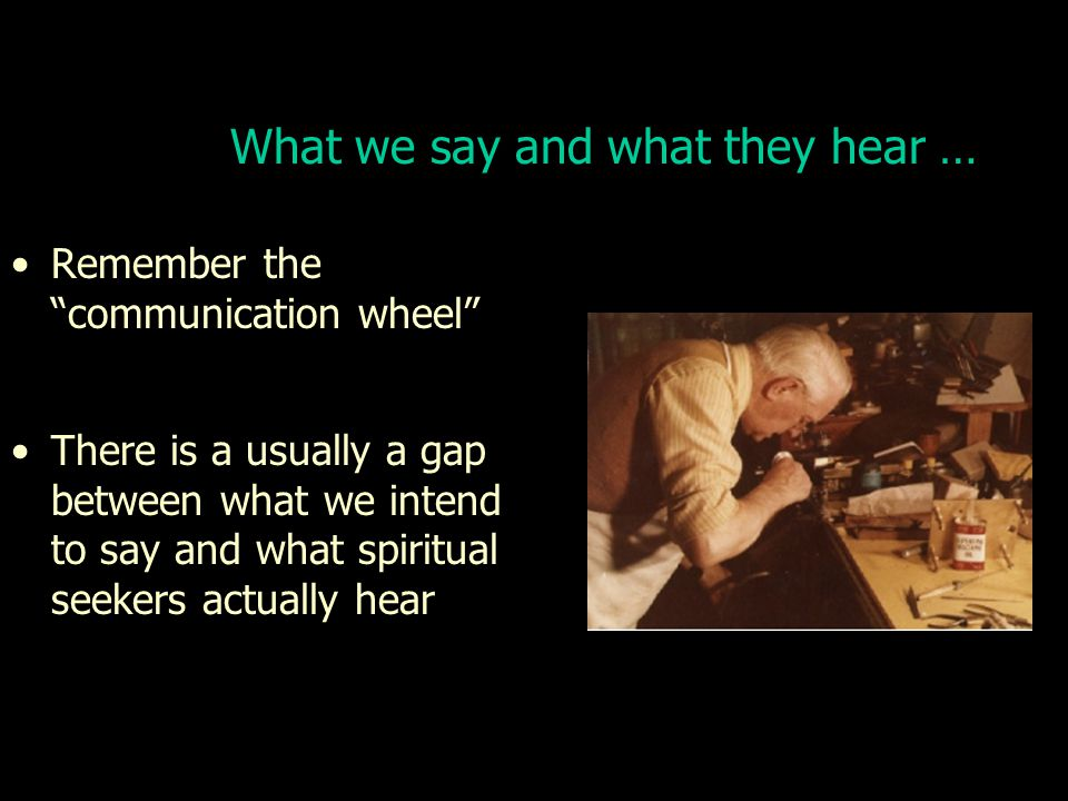 What we say and what they hear … Remember the communication wheel There is a usually a gap between what we intend to say and what spiritual seekers actually hear