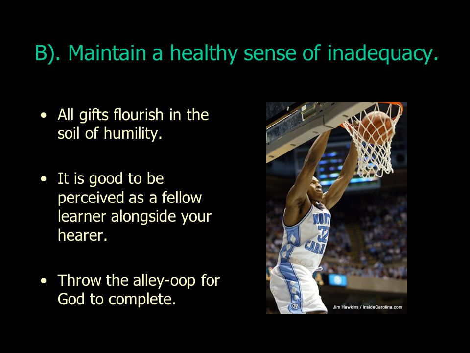 B).Maintain a healthy sense of inadequacy. All gifts flourish in the soil of humility.