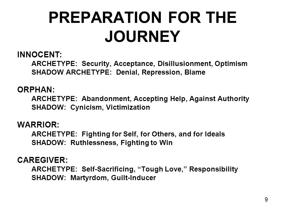 9 PREPARATION FOR THE JOURNEY INNOCENT: ARCHETYPE: Security, Acceptance, Disillusionment, Optimism SHADOW ARCHETYPE: Denial, Repression, Blame ORPHAN: ARCHETYPE: Abandonment, Accepting Help, Against Authority SHADOW: Cynicism, Victimization WARRIOR: ARCHETYPE: Fighting for Self, for Others, and for Ideals SHADOW: Ruthlessness, Fighting to Win CAREGIVER: ARCHETYPE: Self-Sacrificing, Tough Love, Responsibility SHADOW: Martyrdom, Guilt-Inducer
