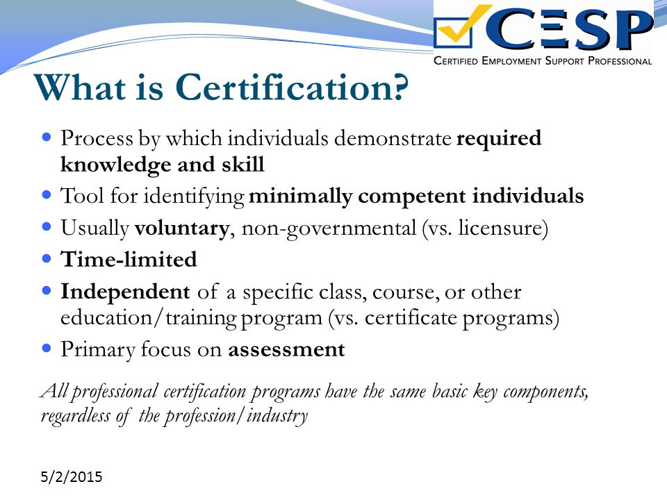 What is Certification? Process by which individuals demonstrate required knowledge and skill Tool for identifying minimally competent individuals Usua