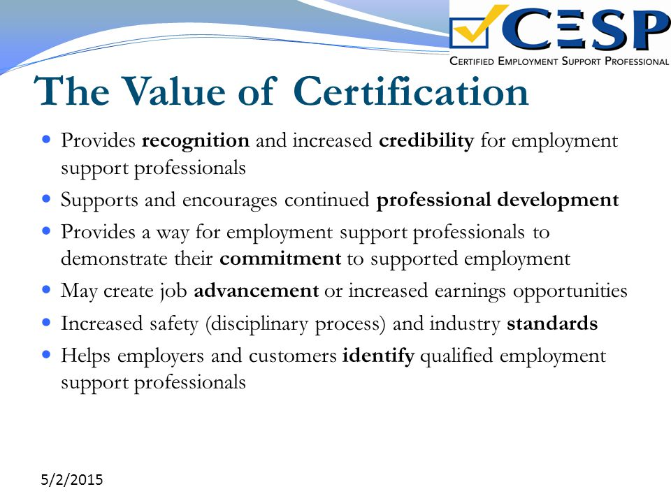 The Value of Certification Provides recognition and increased credibility for employment support professionals Supports and encourages continued profe