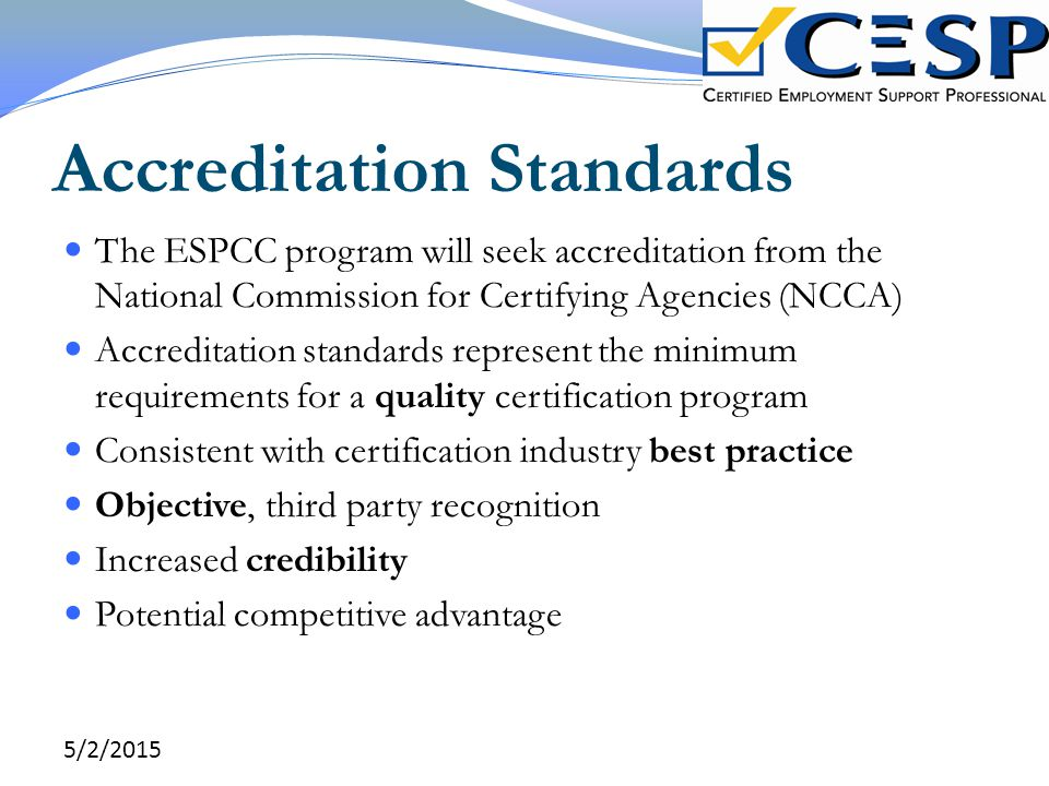 Accreditation Standards The ESPCC program will seek accreditation from the National Commission for Certifying Agencies (NCCA) Accreditation standards