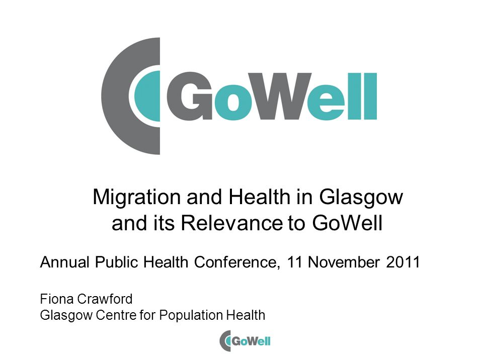 Migration and Health in Glasgow and its Relevance to GoWell Annual Public Health Conference, 11 November 2011 Fiona Crawford Glasgow Centre for Popula
