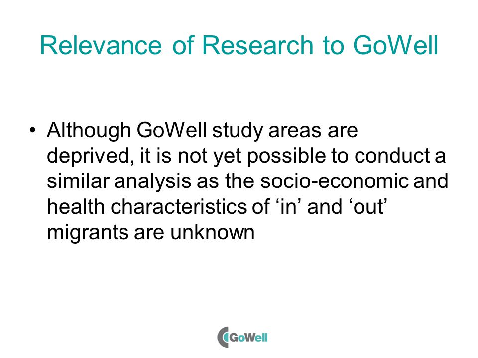 Relevance of Research to GoWell Although GoWell study areas are deprived, it is not yet possible to conduct a similar analysis as the socio-economic a
